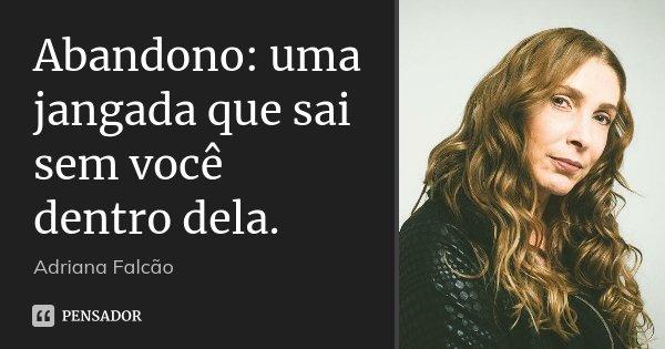 Abandono: uma jangada que sai sem você dentro dela.... Frase de Adriana Falcão.