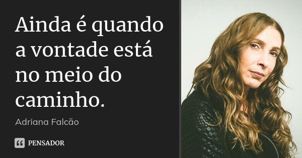 Ainda é quando a vontade está no meio do caminho.... Frase de Adriana Falcão.