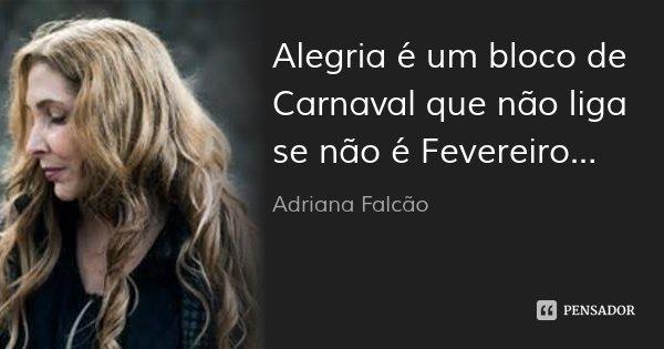 Alegria é um bloco de Carnaval que não liga se não é Fevereiro...... Frase de Adriana Falcão.