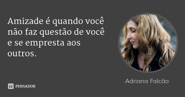 Amizade é quando você não faz questão de você e se empresta aos outros.... Frase de Adriana Falcão.