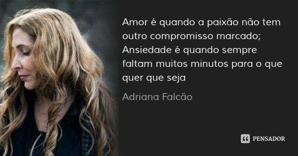 Amor é quando a paixão não tem outro compromisso marcado; Ansiedade é quando sempre faltam muitos minutos para o que quer que seja... Frase de Adriana Falcão.