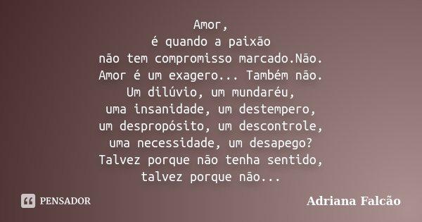 Amor, é quando a paixão não tem compromisso marcado.Não. Amor é um exagero... Também não. Um dilúvio, um mundaréu, uma insanidade, um destempero, um despropósit... Frase de Adriana Falcão.