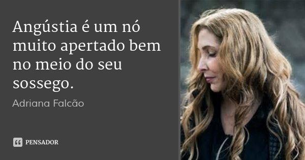 Angústia é um nó muito apertado bem no meio do seu sossego.... Frase de Adriana Falcão.