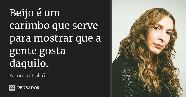 Beijo é um carimbo que serve para mostrar que a gente gosta daquilo.... Frase de Adriana Falcão.