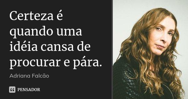 Certeza é quando uma idéia cansa de procurar e pára.... Frase de Adriana Falcão.