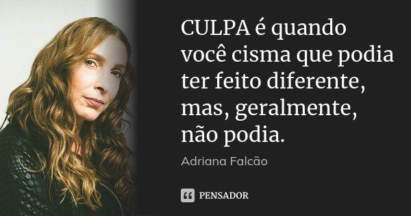 CULPA é quando você cisma que podia ter feito diferente, mas, geralmente, não podia.... Frase de Adriana Falcão.