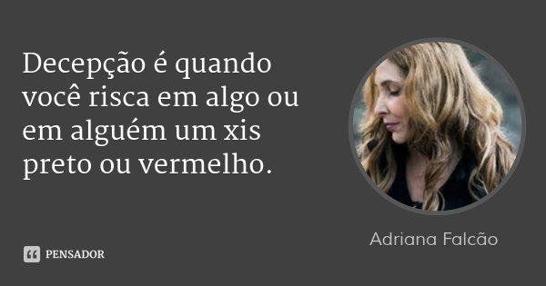 Decepção é quando você risca em algo ou em alguém um xis preto ou vermelho.... Frase de Adriana Falcão.