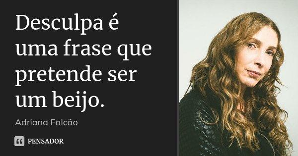 Desculpa é uma frase que pretende ser um beijo.... Frase de Adriana Falcão.