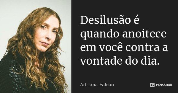 Desilusão é quando anoitece em você contra a vontade do dia.... Frase de Adriana Falcão.