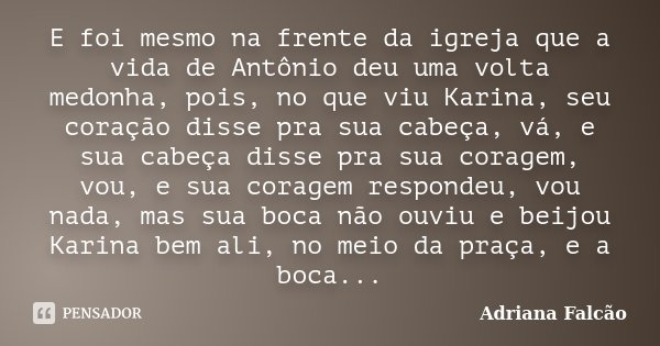 E foi mesmo na frente da igreja que a vida de Antônio deu uma volta medonha, pois, no que viu Karina, seu coração disse pra sua cabeça, vá, e sua cabeça disse p... Frase de Adriana Falcão.