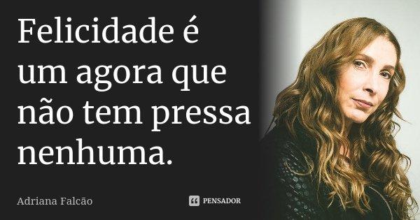 Felicidade é um agora que não tem pressa nenhuma.... Frase de Adriana Falcão.