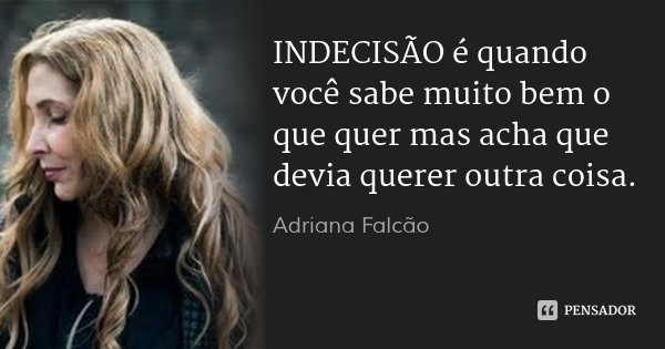 INDECISÃO é quando você sabe muito bem o que quer mas acha que devia querer outra coisa.... Frase de Adriana Falcão.
