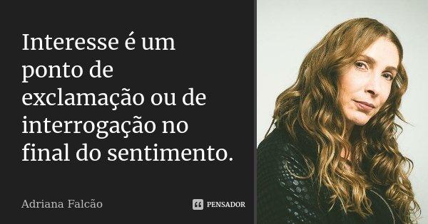 Interesse é um ponto de exclamação ou de interrogação no final do sentimento.... Frase de Adriana Falcão.