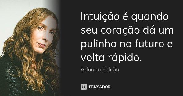 Intuição é quando seu coração dá um pulinho no futuro e volta rápido.... Frase de Adriana Falcão.
