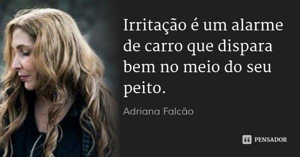 Irritação é um alarme de carro que dispara bem no meio do seu peito.... Frase de Adriana Falcão.