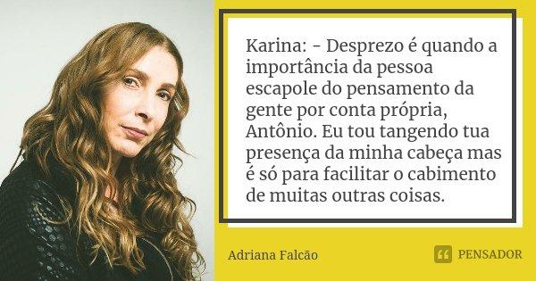 Karina: - Desprezo é quando a importância da pessoa escapole do pensamento da gente por conta própria, Antônio. Eu tou tangendo tua presença da minha cabeça mas... Frase de Adriana Falcão.