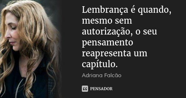 Lembrança é quando, mesmo sem autorização, o seu pensamento reapresenta um capítulo.... Frase de Adriana Falcão.