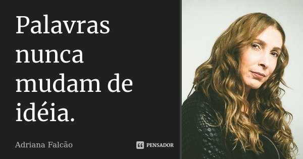 Palavras nunca mudam de idéia.... Frase de Adriana Falcão.