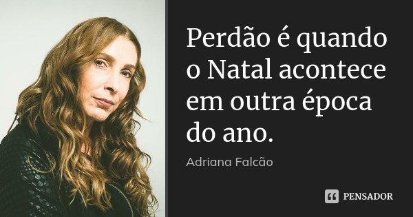 Perdão é quando o Natal acontece em outra época do ano.... Frase de Adriana Falcão.