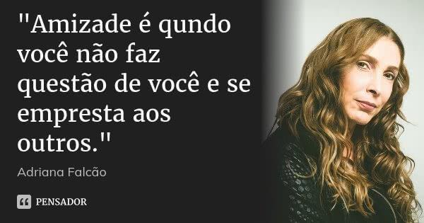 """""""Amizade é qundo você não faz questão de você e se empresta aos outros.""""... Frase de Adriana Falcão."""
