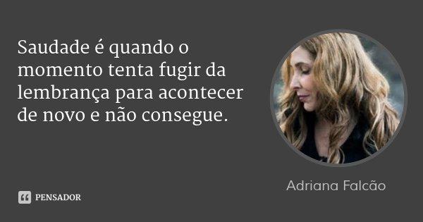 Saudade é quando o momento tenta fugir da lembrança para acontecer de novo e não consegue.... Frase de Adriana Falcão.