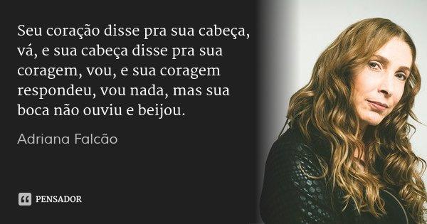 Seu coração disse pra sua cabeça, vá, e sua cabeça disse pra sua coragem, vou, e sua coragem respondeu, vou nada, mas sua boca não ouviu e beijou.... Frase de Adriana Falcão.