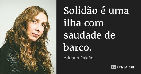 Solidão é uma ilha com saudade de barco.... Frase de Adriana Falcão.