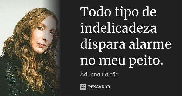 Todo tipo de indelicadeza dispara alarme no meu peito.... Frase de Adriana Falcão.