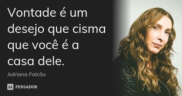 Vontade é um desejo que cisma que você é a casa dele.... Frase de Adriana Falcão.