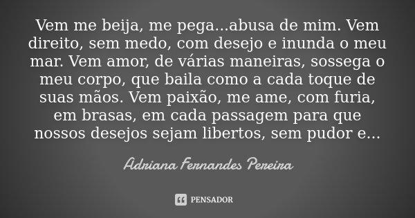 Vem me beija, me pega ...abusa de mim. Vem direito, sem medo, com desejo e inunda o meu mar. Vem amor, de várias maneiras, sossega o meu corpo, que baila como a... Frase de Adriana Fernandes Pereira.