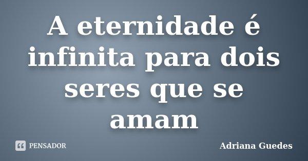 A eternidade é infinita para dois seres que se amam... Frase de Adriana Guedes.
