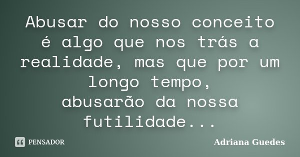 Abusar do nosso conceito é algo que nos trás a realidade, mas que por um longo tempo, abusarão da nossa futilidade...... Frase de Adriana Guedes.
