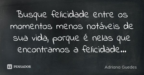 Busque felicidade entre os momentos menos notáveis de sua vida, porque é nelas que encontramos a felicidade...... Frase de Adriana Guedes.