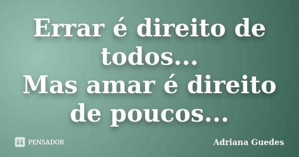 Errar é direito de todos... Mas amar é direito de poucos...... Frase de Adriana Guedes.