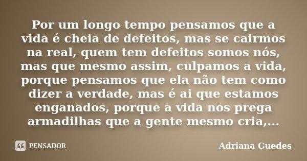 Por um longo tempo pensamos que a vida é cheia de defeitos, mas se cairmos na real, quem tem defeitos somos nós, mas que mesmo assim, culpamos a vida, porque pe... Frase de Adriana Guedes.