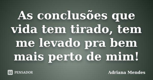 As conclusões que vida tem tirado, tem me levado pra bem mais perto de mim!... Frase de Adriana Mendes.