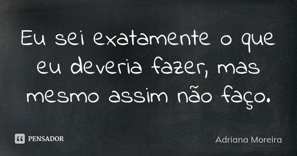 Eu sei exatamente o que eu deveria fazer, mas mesmo assim não faço.... Frase de Adriana Moreira.