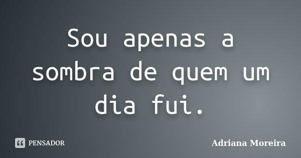 Sou apenas a sombra de quem um dia fui.... Frase de Adriana Moreira.