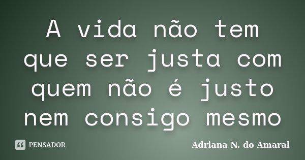 A vida não tem que ser justa com quem não é justo nem consigo mesmo... Frase de Adriana N. do Amaral.