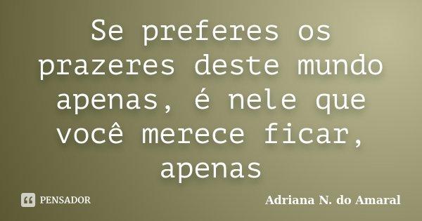 Se preferes os prazeres deste mundo apenas, é nele que você merece ficar, apenas... Frase de Adriana N. do Amaral.
