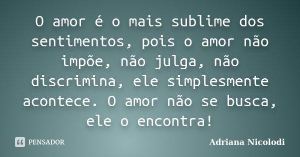 O amor é o mais sublime dos sentimentos, pois o amor não impõe, não julga, não discrimina, ele simplesmente acontece. O amor não se busca, ele o encontra!... Frase de Adriana Nicolodi.