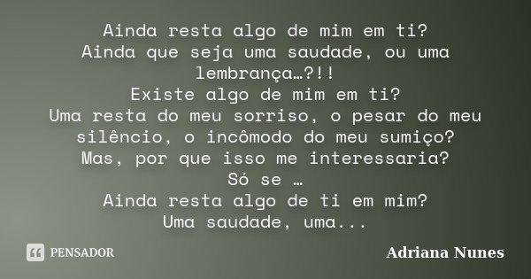 Ainda resta algo de mim em ti? Ainda que seja uma saudade, ou uma lembrança…?!! Existe algo de mim em ti? Uma resta do meu sorriso, o pesar do meu silêncio, o i... Frase de Adriana Nunes.