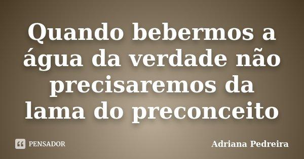 Quando bebermos a água da verdade não precisaremos da lama do preconceito... Frase de Adriana Pedreira.