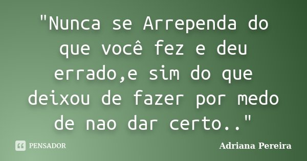 """""""Nunca se Arrependa do que você fez e deu errado,e sim do que deixou de fazer por medo de nao dar certo..""""... Frase de Adriana Pereira."""