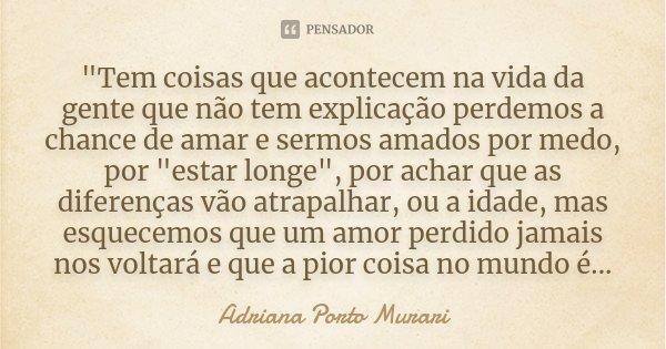 """""""Tem coisas que acontecem na vida da gente que não tem explicação perdemos a chance de amar e sermos amados por medo, por """"estar longe"""", por acha... Frase de Adriana Porto Murari."""