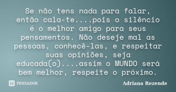 Se não tens nada para falar, então cala-te....pois o silêncio é o melhor amigo para seus pensamentos. Não deseje mal as pessoas, conhecê-las, e respeitar suas o... Frase de Adriana Rezende.