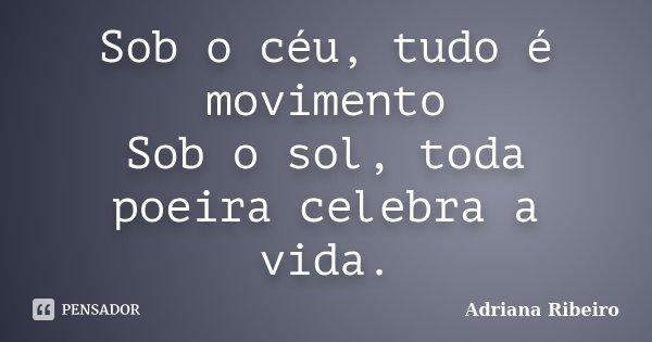 Sob o céu, tudo é movimento Sob o sol, toda poeira celebra a vida.... Frase de Adriana Ribeiro.