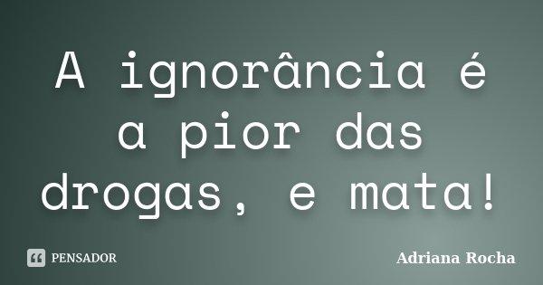 A ignorância é a pior das drogas, e mata!... Frase de Adriana Rocha.
