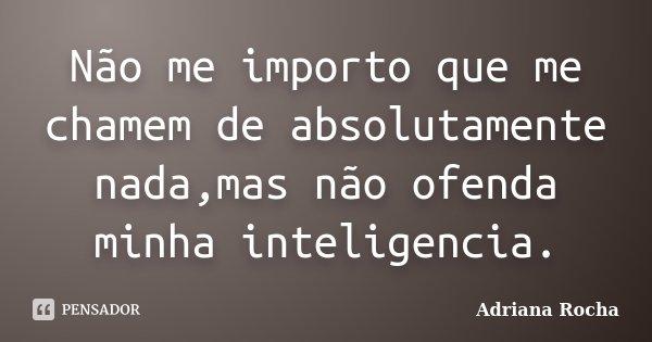 Não me importo que me chamem de absolutamente nada,mas não ofenda minha inteligencia.... Frase de Adriana Rocha.