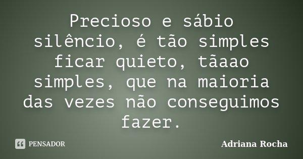 Precioso e sábio silêncio, é tão simples ficar quieto, tãaao simples, que na maioria das vezes não conseguimos fazer.... Frase de Adriana Rocha.